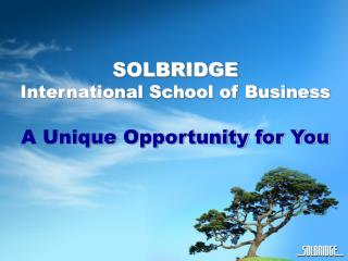 SOLBRIDGE International School of Business A Unique Opportunity for You