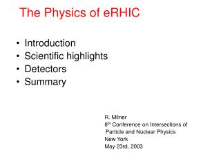 The Physics of eRHIC Introduction Scientific highlights Detectors Summary 	R. Milner