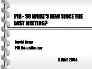 PIN - SO WHAT S NEW SINCE THE LAST MEETING