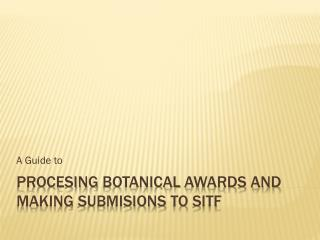 Procesing Botanical  Awards and  making Submisions to  SITF
