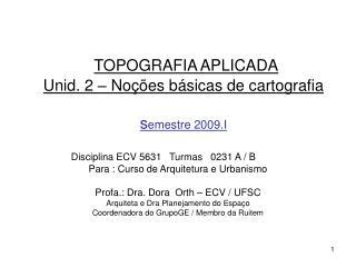 TOPOGRAFIA APLICADA Unid. 2 – Noções básicas de cartografia s emestre 2009.I