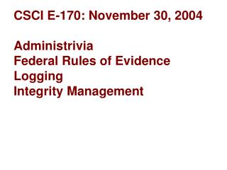 CSCI E-170: November 30, 2004 Administrivia Federal Rules of Evidence Logging Integrity Management