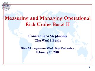 Measuring and Managing Operational Risk Under Basel II    Constantinos Stephanou The World Bank  Risk Management Worksho