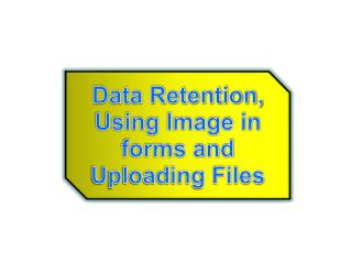 Data Retention, Using Image in forms and Uploading Files