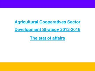 Agricultural Cooperatives Sector Development Strategy 2012-2016 The stat of affairs
