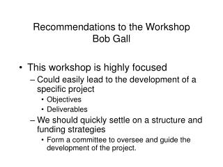 Recommendations to the Workshop Bob Gall