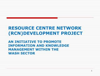 RESOURCE CENTRE NETWORK (RCN)DEVELOPMENT PROJECT  AN INITIATIVE TO PROMOTE