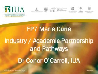 FP7 Marie Curie Industry / Academic Partnership and Pathways Dr Conor O�Carroll, IUA