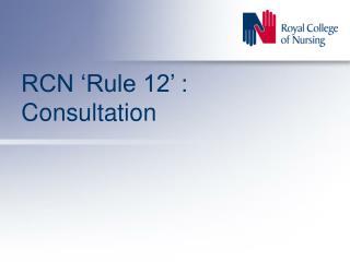 RCN 'Rule 12' : Consultation