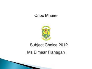 Cnoc Mhuire       Subject Choice 2012 Ms Eimear Flanagan