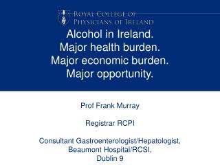 Alcohol in Ireland. Major health burden. Major economic burden. Major opportunity.