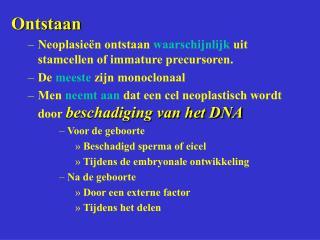 Ontstaan Neoplasieën ontstaan  waarschijnlijk  uit stamcellen of immature precursoren.