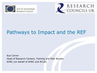 Pathways to Impact and the REF Sue Carver  Head of Research Careers, Training and Peer Review