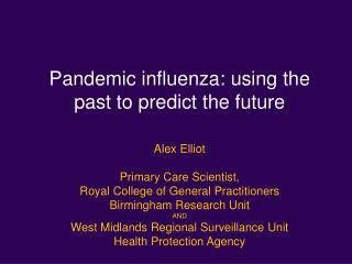 Pandemic influenza: using the past to predict the future Alex Elliot Primary Care Scientist,