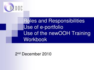 Roles and Responsibilities Use of e-portfolio Use of the newOOH Training Workbook