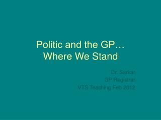 Politic and the GP… Where We Stand