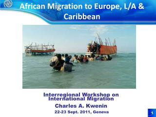 Interregional Workshop on International Migration  Charles A. Kwenin  22-23 Sept. 2011, Geneva