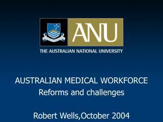 AUSTRALIAN MEDICAL WORKFORCE Reforms and challenges Robert Wells,October 2004