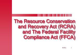 The Resource Conservation and Recovery Act (RCRA) and The Federal Facility Compliance Act (FFCA)