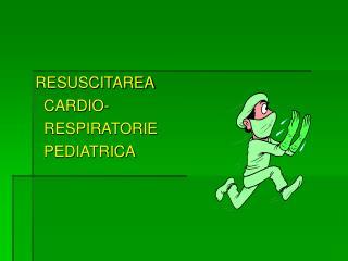 RESUSCITAREA   CARDIO-   RESPIRATORIE   PEDIATRICA