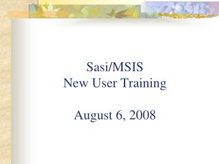 Sasi/MSIS New User Training August 6, 2008