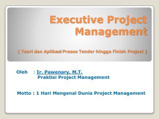 Executive Project Management (  Teori dan Aplikasi Proses  Tender  hingga  Finish Project )