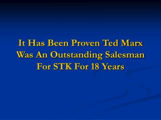 It Has Been Proven Ted Marx Was An Outstanding Salesman For STK For 18 Years