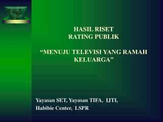 "HASIL RISET RATING PUBLIK ""MENUJU TELEVISI YANG RAMAH KELUARGA"""