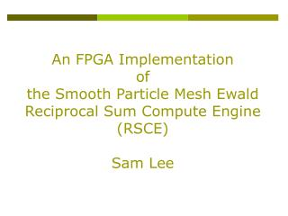 An FPGA Implementation  of   the Smooth Particle Mesh Ewald Reciprocal Sum Compute Engine (RSCE)