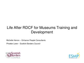 Life After RDCF for Museums Training and Development Michelle Herron – Enhance People Consultants