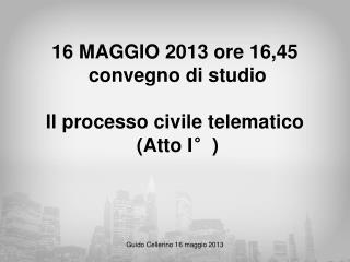 16 MAGGIO 2013 ore 16,45   convegno di studio  Il processo civile telematico  (Atto I°)