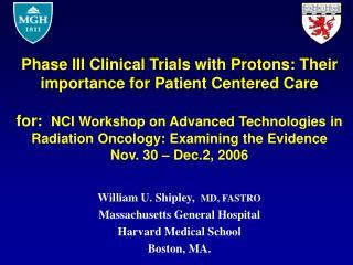 William U. Shipley,   MD, FASTRO Massachusetts General Hospital Harvard Medical School