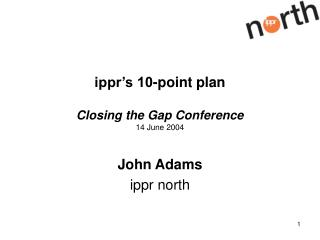 ippr's 10-point plan Closing the Gap Conference 14 June 2004