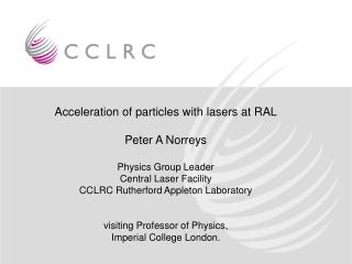 Acceleration of particles with lasers at RAL Peter A Norreys Physics Group Leader