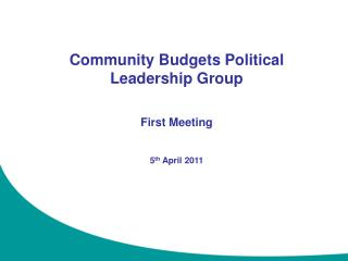 Community Budgets Political Leadership Group First Meeting 5 th  April 2011