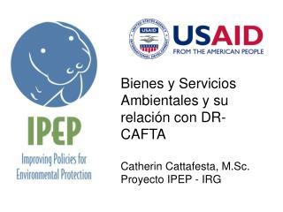 Bienes y Servicios Ambientales y su relación con DR-CAFTA Catherin Cattafesta, M.Sc.