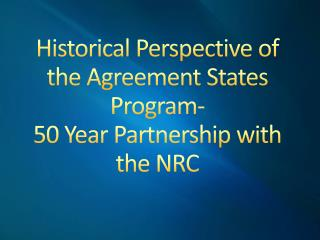 Historical Perspective of the Agreement States  Program- 50  Year Partnership with the NRC