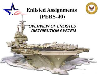 Enlisted Assignments  (PERS-40)  OVERVIEW OF ENLISTED     DISTRIBUTION SYSTEM