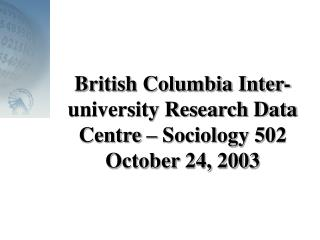 British Columbia Inter-university Research Data Centre – Sociology 502 October 24, 2003
