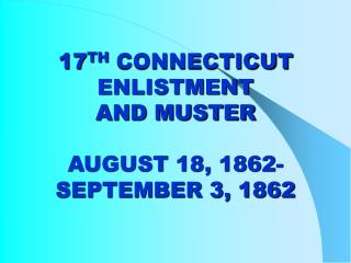 17 TH  CONNECTICUT ENLISTMENT AND MUSTER AUGUST 18, 1862- SEPTEMBER 3, 1862