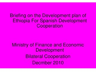 Briefing on the Development plan of Ethiopia For Spanish Development Cooperation    Ministry of Finance and Economic Dev