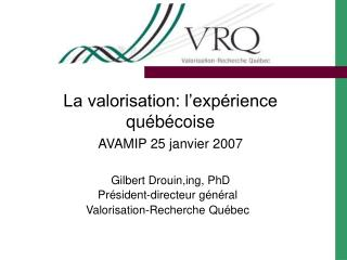 La valorisation: l'expérience québécoise AVAMIP 25 janvier 2007 Gilbert Drouin,ing, PhD