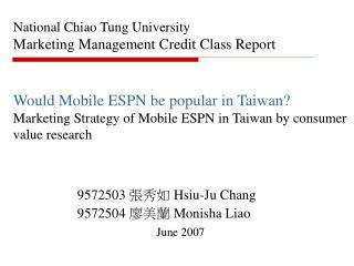 9572503  張秀如  Hsiu-Ju Chang  9572504  廖美蘭  Monisha Liao  June 2007