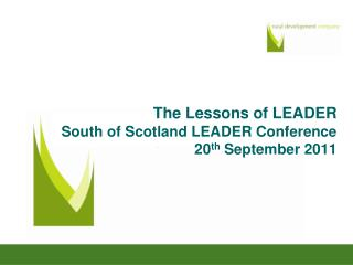 The Lessons of LEADER South of Scotland LEADER Conference 20 th  September 2011