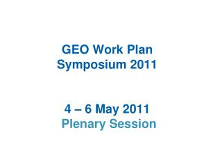 GEO Work Plan  Symposium 2011  4 – 6 May 2011  Plenary Session