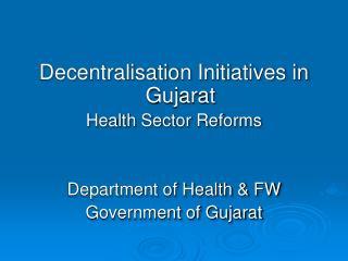 Decentralisation Initiatives in Gujarat  Health Sector Reforms Department of Health & FW