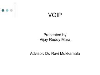 VOIP Presented by Vijay Reddy Mara Advisor: Dr. Ravi Mukkamala