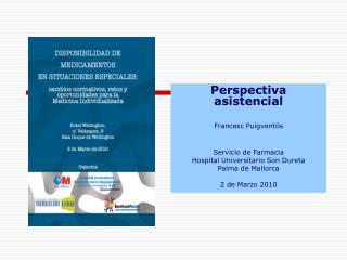 Perspectiva asistencial Francesc Puigventós Servicio de Farmacia Hospital Universitario Son Dureta
