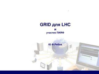 GRID  для  LHC и участие ПИЯФ Ю.Ф.Рябов
