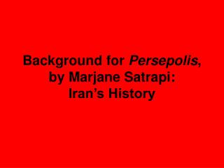 Background for  Persepolis , by Marjane Satrapi:  Iran's History